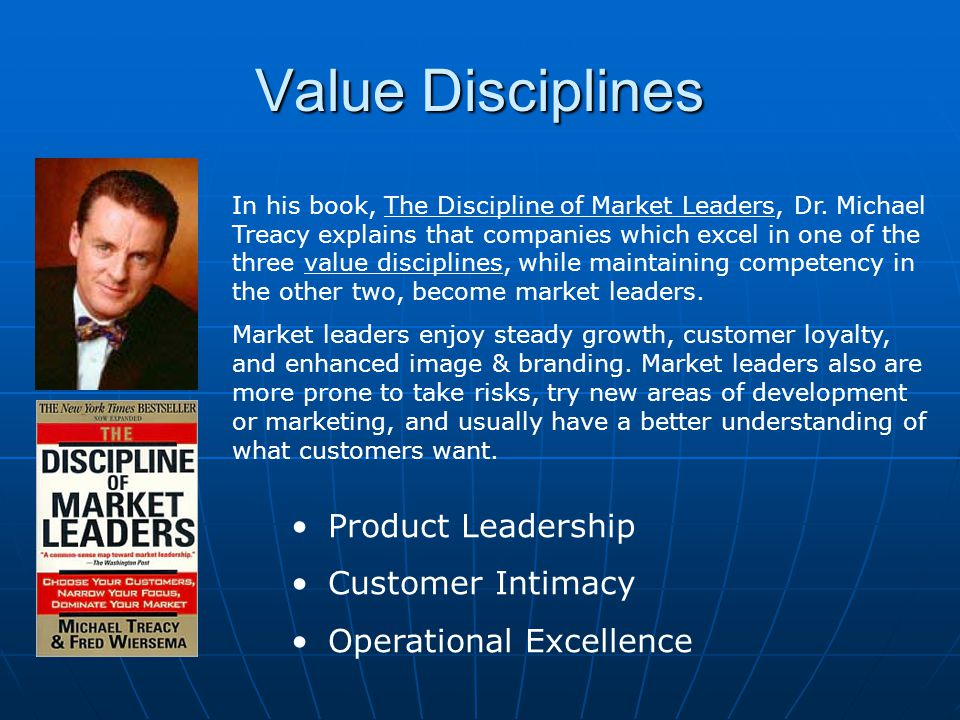 Value Disciplines Product Differentiation Operational Competence Customer Responsive Operational ExcellenceCustomer Intimacy Product Leadership Best Product Best Total CostBest Total Solution Market leaders maintain excellence in one of the three chosen disciplines, while maintaining competency in the other two.