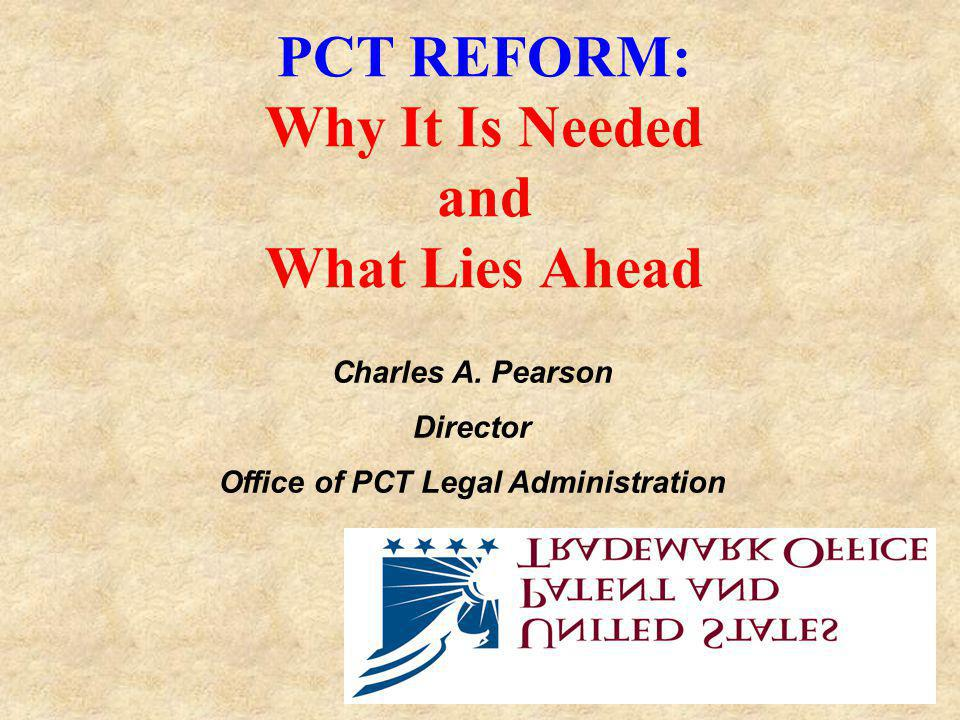 PCT REFORM: Why It Is Needed and What Lies Ahead Charles A. Pearson Director Office of PCT Legal Administration