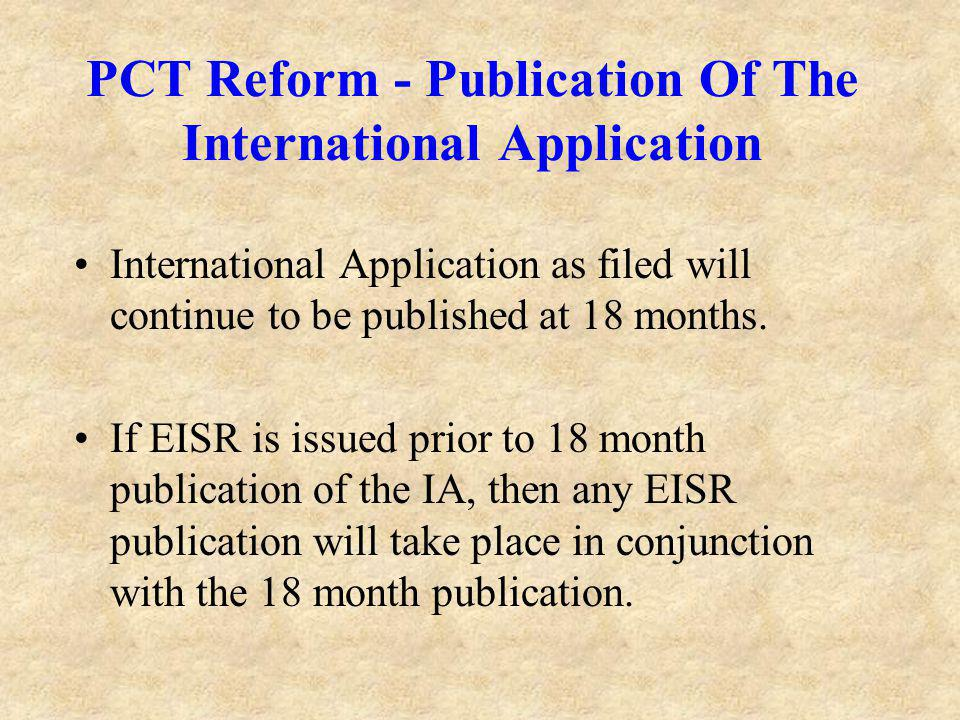 PCT Reform - Publication Of The International Application International Application as filed will continue to be published at 18 months.