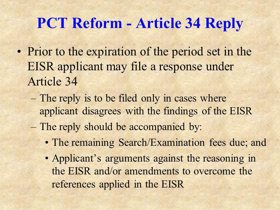 PCT Reform - Article 34 Reply Prior to the expiration of the period set in the EISR applicant may file a response under Article 34 –The reply is to be filed only in cases where applicant disagrees with the findings of the EISR –The reply should be accompanied by: The remaining Search/Examination fees due; and Applicants arguments against the reasoning in the EISR and/or amendments to overcome the references applied in the EISR