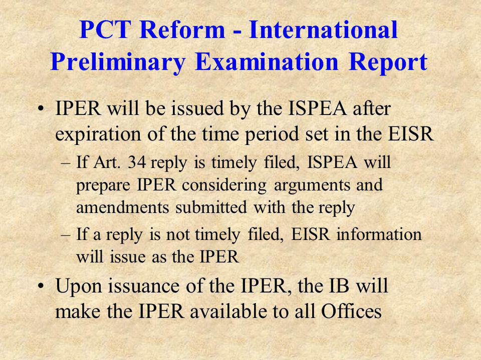 PCT Reform - International Preliminary Examination Report IPER will be issued by the ISPEA after expiration of the time period set in the EISR –If Art