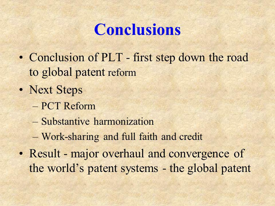 Conclusions Conclusion of PLT - first step down the road to global patent reform Next Steps –PCT Reform –Substantive harmonization –Work-sharing and full faith and credit Result - major overhaul and convergence of the worlds patent systems - the global patent