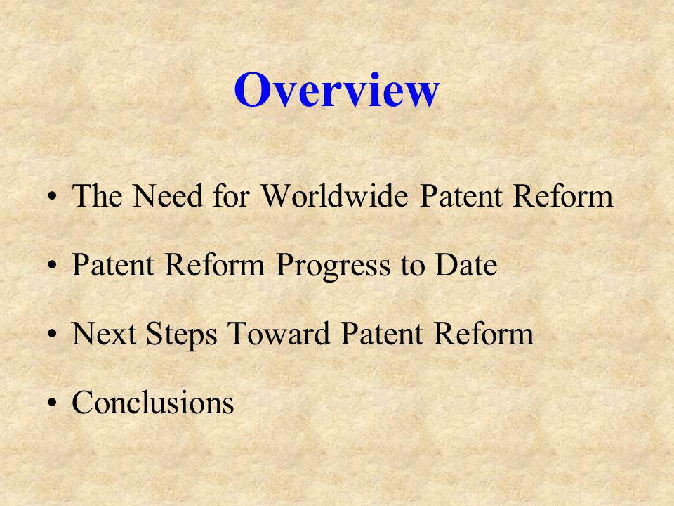 Overview The Need for Worldwide Patent Reform Patent Reform Progress to Date Next Steps Toward Patent Reform Conclusions