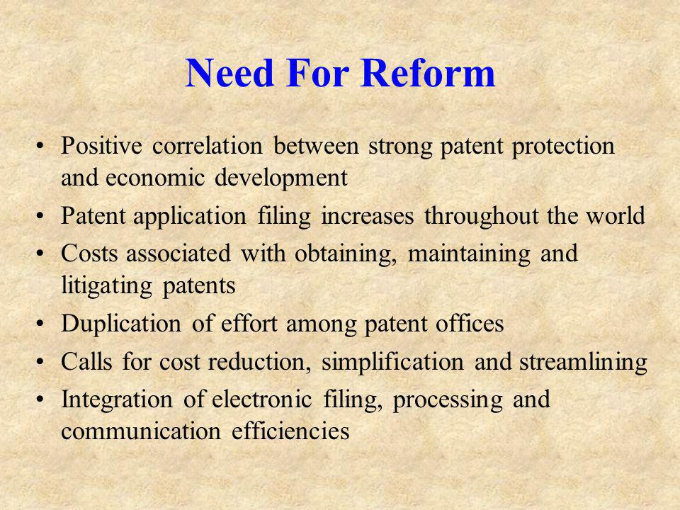 Need For Reform Positive correlation between strong patent protection and economic development Patent application filing increases throughout the world Costs associated with obtaining, maintaining and litigating patents Duplication of effort among patent offices Calls for cost reduction, simplification and streamlining Integration of electronic filing, processing and communication efficiencies