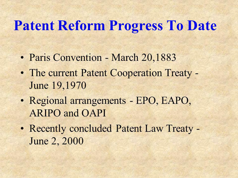 Patent Reform Progress To Date Paris Convention - March 20,1883 The current Patent Cooperation Treaty - June 19,1970 Regional arrangements - EPO, EAPO