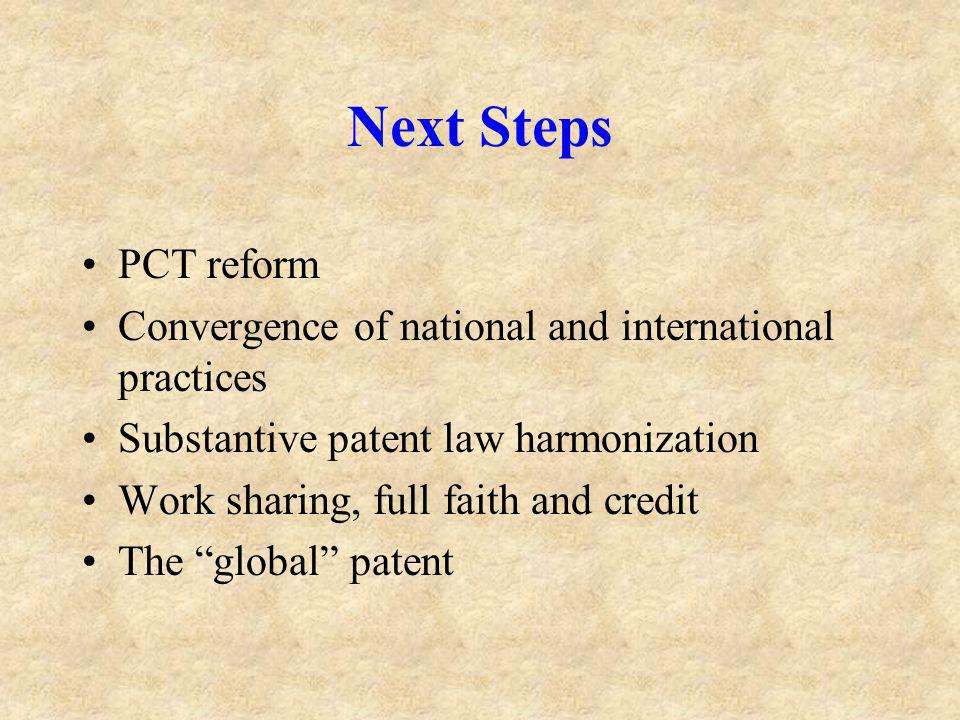 Next Steps PCT reform Convergence of national and international practices Substantive patent law harmonization Work sharing, full faith and credit The global patent