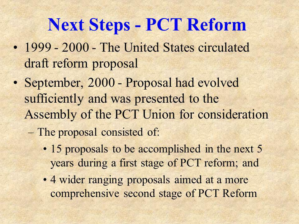 Next Steps - PCT Reform 1999 - 2000 - The United States circulated draft reform proposal September, 2000 - Proposal had evolved sufficiently and was presented to the Assembly of the PCT Union for consideration –The proposal consisted of: 15 proposals to be accomplished in the next 5 years during a first stage of PCT reform; and 4 wider ranging proposals aimed at a more comprehensive second stage of PCT Reform