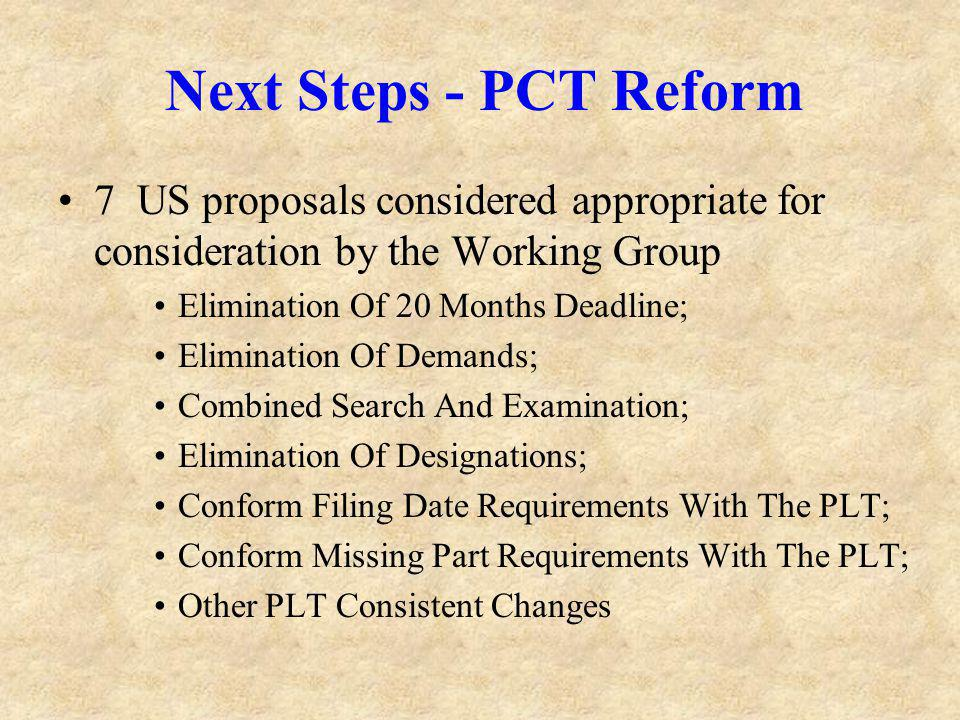 Next Steps - PCT Reform 7 US proposals considered appropriate for consideration by the Working Group Elimination Of 20 Months Deadline; Elimination Of Demands; Combined Search And Examination; Elimination Of Designations; Conform Filing Date Requirements With The PLT; Conform Missing Part Requirements With The PLT; Other PLT Consistent Changes