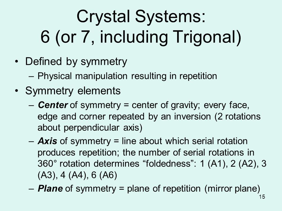 15 Crystal Systems: 6 (or 7, including Trigonal) Defined by symmetry –Physical manipulation resulting in repetition Symmetry elements –Center of symme