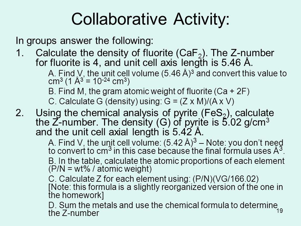 19 Collaborative Activity: In groups answer the following: 1.Calculate the density of fluorite (CaF 2 ). The Z-number for fluorite is 4, and unit cell