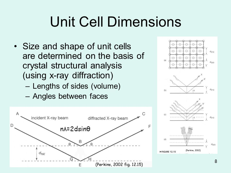 8 Unit Cell Dimensions Size and shape of unit cells are determined on the basis of crystal structural analysis (using x-ray diffraction) –Lengths of s