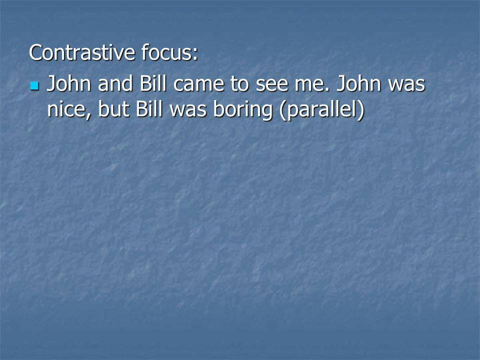 Contrastive focus: John and Bill came to see me. John was nice, but Bill was boring (parallel) John and Bill came to see me. John was nice, but Bill w