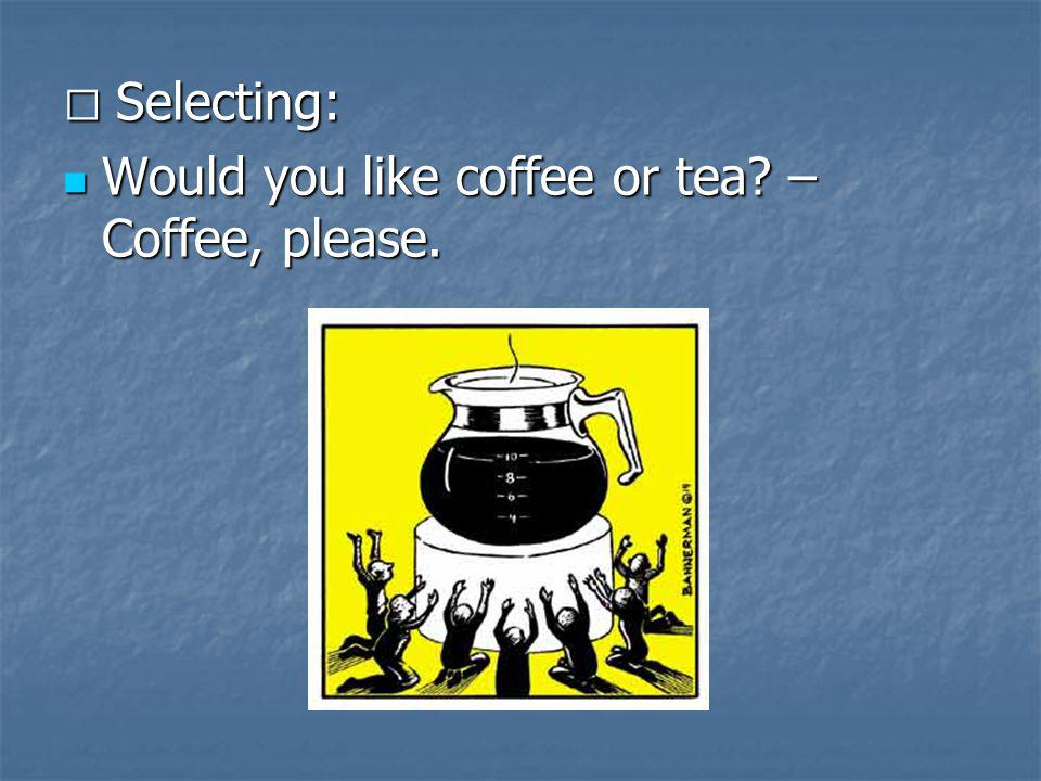 Selecting: Selecting: Would you like coffee or tea? – Coffee, please. Would you like coffee or tea? – Coffee, please.