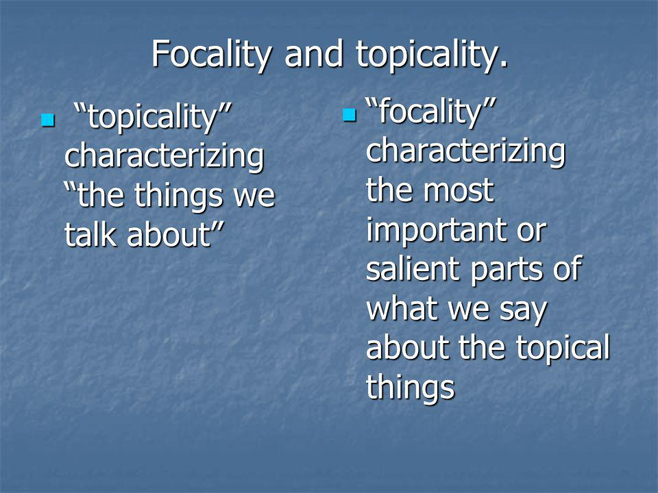 Focality and topicality. topicality characterizing the things we talk about topicality characterizing the things we talk about focality characterizing