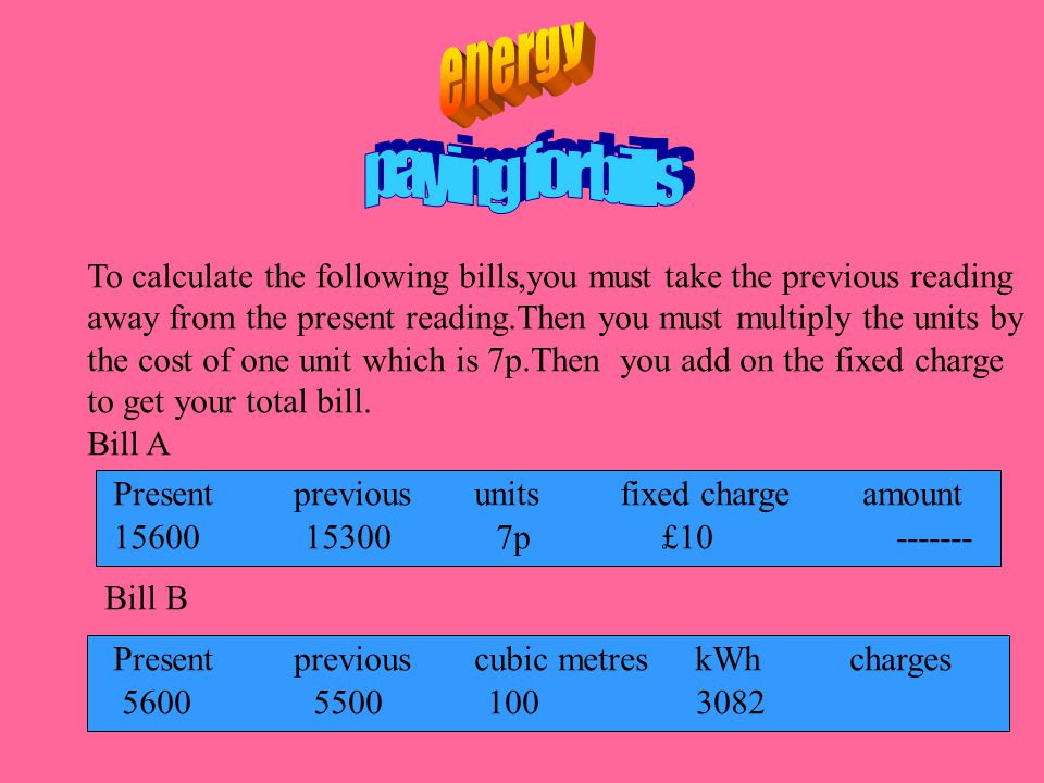 To calculate the following bills,you must take the previous reading away from the present reading.Then you must multiply the units by the cost of one unit which is 7p.Then you add on the fixed charge to get your total bill.