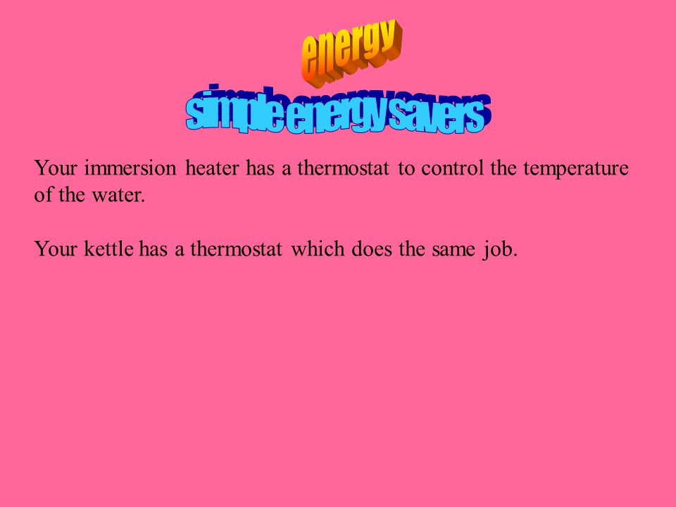 Your immersion heater has a thermostat to control the temperature of the water. Your kettle has a thermostat which does the same job.
