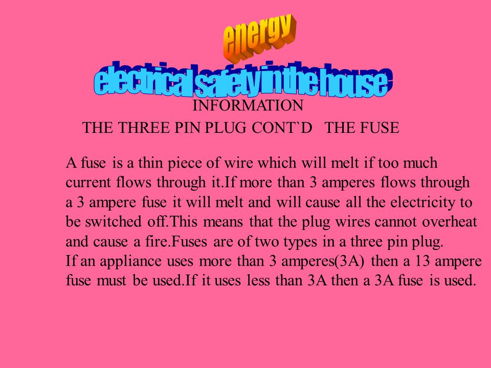 THE THREE PIN PLUG CONT`DTHE FUSE A fuse is a thin piece of wire which will melt if too much current flows through it.If more than 3 amperes flows through a 3 ampere fuse it will melt and will cause all the electricity to be switched off.This means that the plug wires cannot overheat and cause a fire.Fuses are of two types in a three pin plug.