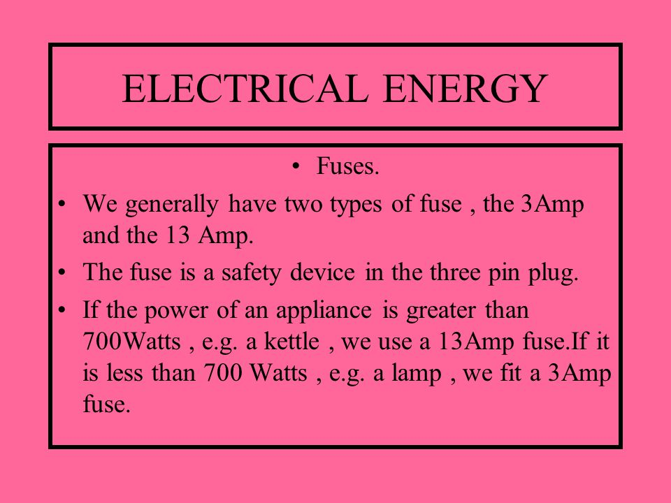 ELECTRICAL ENERGY Fuses. We generally have two types of fuse, the 3Amp and the 13 Amp.