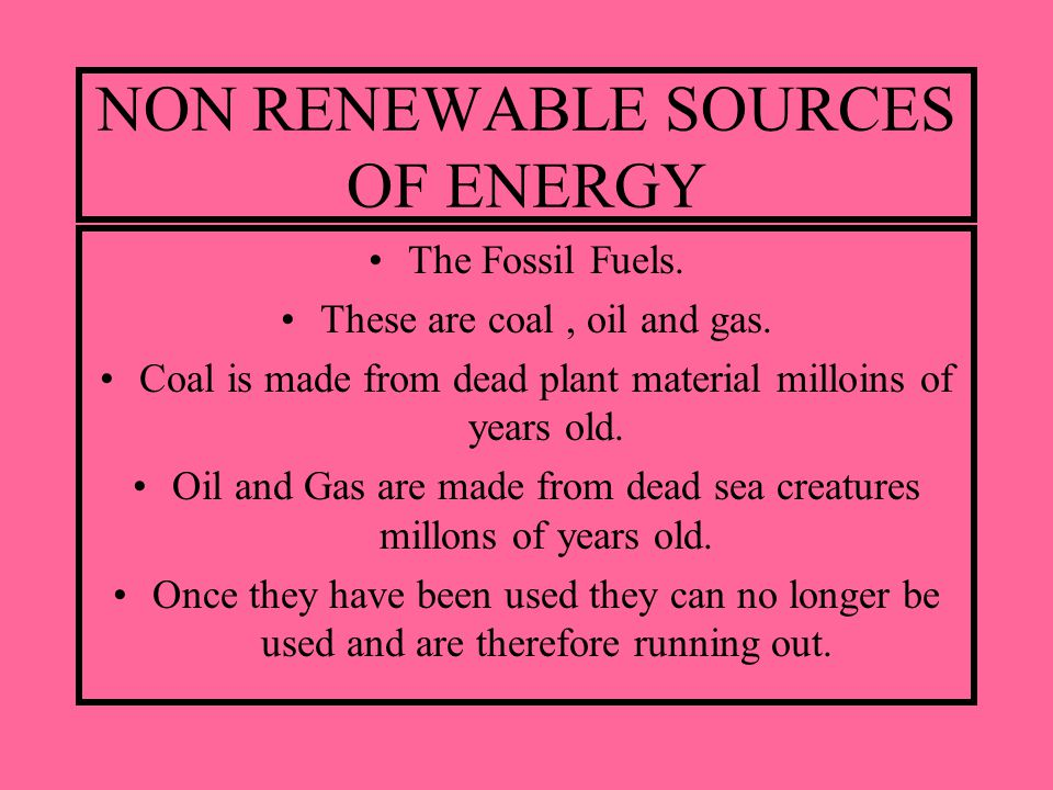 NON RENEWABLE SOURCES OF ENERGY The Fossil Fuels. These are coal, oil and gas. Coal is made from dead plant material milloins of years old. Oil and Ga