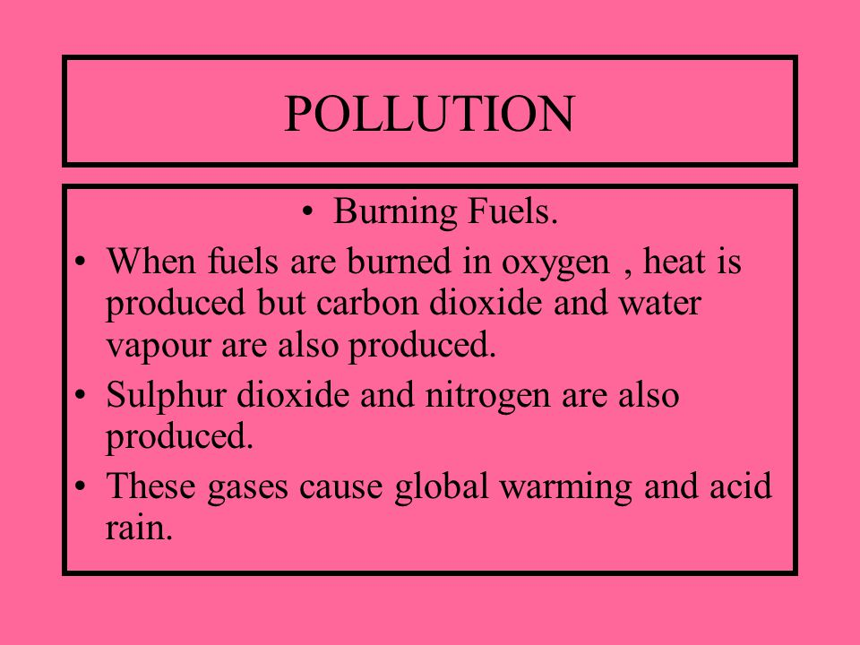 POLLUTION Burning Fuels. When fuels are burned in oxygen, heat is produced but carbon dioxide and water vapour are also produced. Sulphur dioxide and