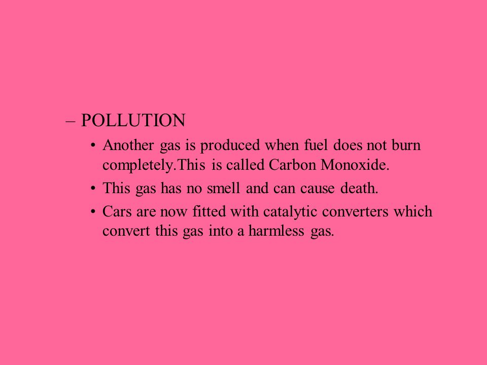 –POLLUTION Another gas is produced when fuel does not burn completely.This is called Carbon Monoxide. This gas has no smell and can cause death. Cars