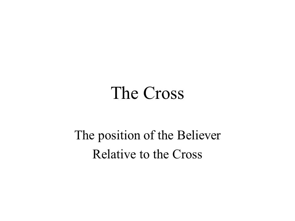 The Cross The position of the Believer Relative to the Cross