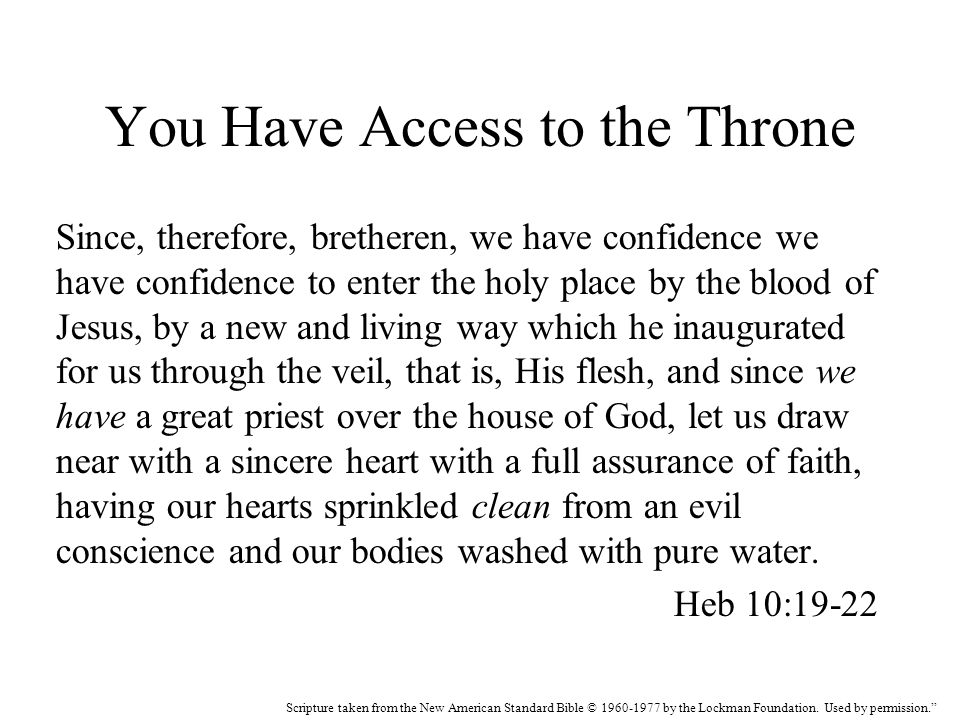 You Have Access to the Throne Since, therefore, bretheren, we have confidence we have confidence to enter the holy place by the blood of Jesus, by a new and living way which he inaugurated for us through the veil, that is, His flesh, and since we have a great priest over the house of God, let us draw near with a sincere heart with a full assurance of faith, having our hearts sprinkled clean from an evil conscience and our bodies washed with pure water.