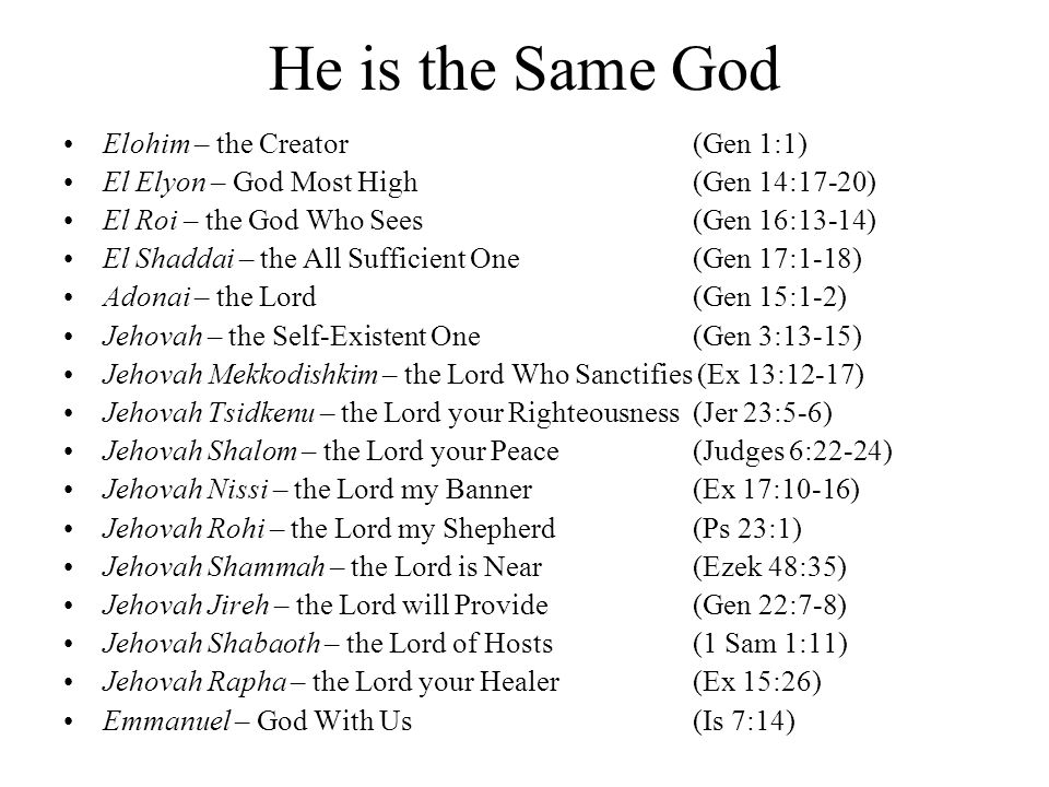 He is the Same God Elohim – the Creator (Gen 1:1) El Elyon – God Most High (Gen 14:17-20) El Roi – the God Who Sees (Gen 16:13-14) El Shaddai – the All Sufficient One(Gen 17:1-18) Adonai – the Lord (Gen 15:1-2) Jehovah – the Self-Existent One(Gen 3:13-15) Jehovah Mekkodishkim – the Lord Who Sanctifies (Ex 13:12-17) Jehovah Tsidkenu – the Lord your Righteousness(Jer 23:5-6) Jehovah Shalom – the Lord your Peace(Judges 6:22-24) Jehovah Nissi – the Lord my Banner(Ex 17:10-16) Jehovah Rohi – the Lord my Shepherd(Ps 23:1) Jehovah Shammah – the Lord is Near(Ezek 48:35) Jehovah Jireh – the Lord will Provide(Gen 22:7-8) Jehovah Shabaoth – the Lord of Hosts(1 Sam 1:11) Jehovah Rapha – the Lord your Healer(Ex 15:26) Emmanuel – God With Us(Is 7:14)