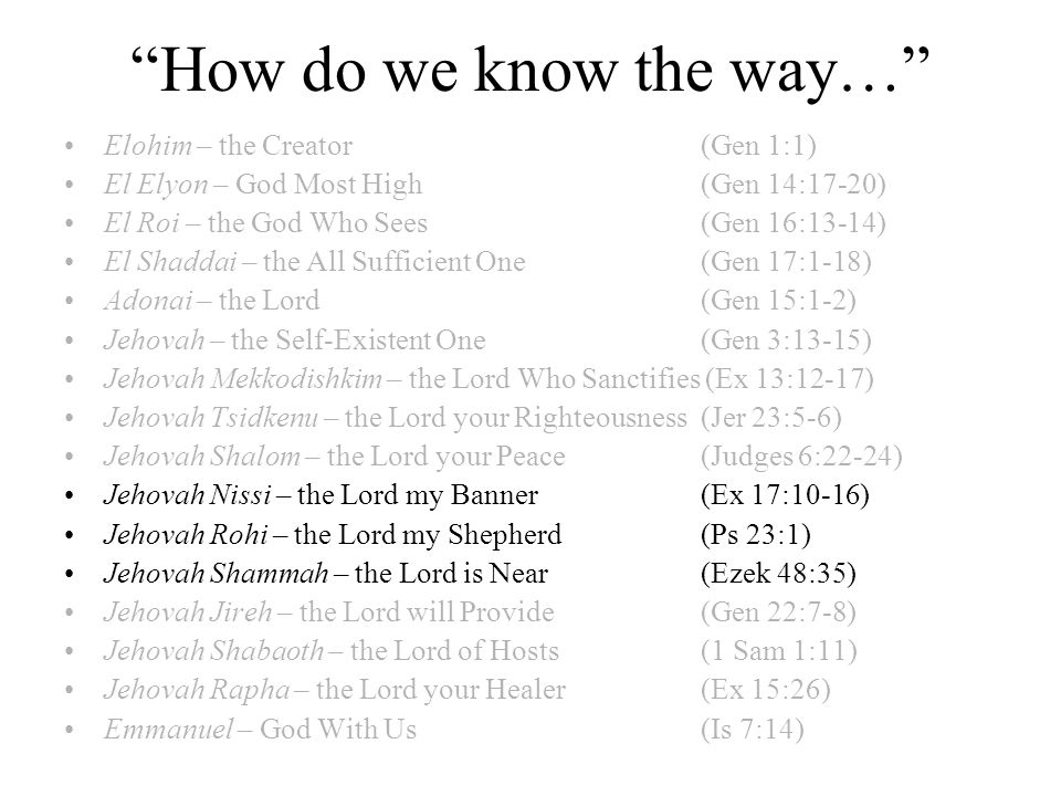 How do we know the way… Elohim – the Creator (Gen 1:1) El Elyon – God Most High (Gen 14:17-20) El Roi – the God Who Sees (Gen 16:13-14) El Shaddai – the All Sufficient One(Gen 17:1-18) Adonai – the Lord (Gen 15:1-2) Jehovah – the Self-Existent One(Gen 3:13-15) Jehovah Mekkodishkim – the Lord Who Sanctifies (Ex 13:12-17) Jehovah Tsidkenu – the Lord your Righteousness(Jer 23:5-6) Jehovah Shalom – the Lord your Peace(Judges 6:22-24) Jehovah Nissi – the Lord my Banner(Ex 17:10-16) Jehovah Rohi – the Lord my Shepherd(Ps 23:1) Jehovah Shammah – the Lord is Near(Ezek 48:35) Jehovah Jireh – the Lord will Provide(Gen 22:7-8) Jehovah Shabaoth – the Lord of Hosts(1 Sam 1:11) Jehovah Rapha – the Lord your Healer(Ex 15:26) Emmanuel – God With Us(Is 7:14)