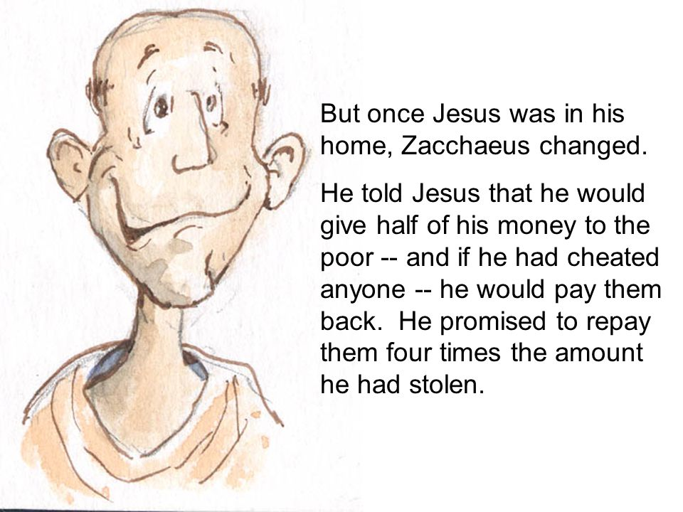 But once Jesus was in his home, Zacchaeus changed. He told Jesus that he would give half of his money to the poor -- and if he had cheated anyone -- h