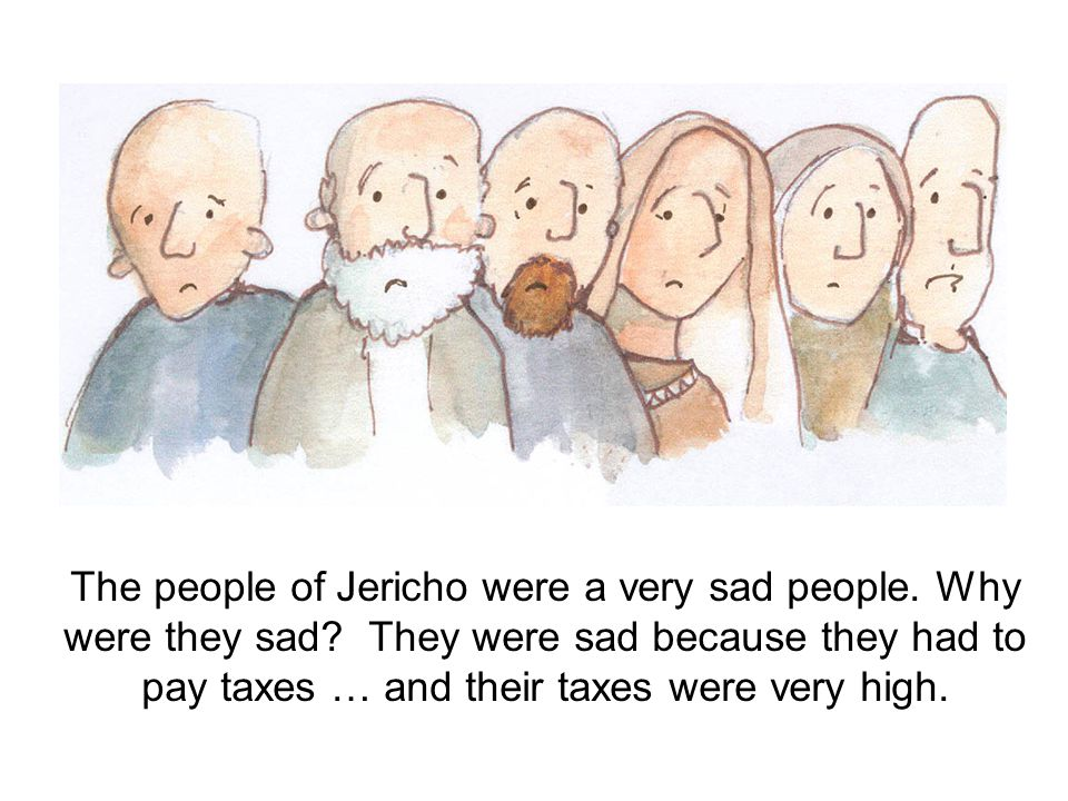 The people of Jericho were a very sad people. Why were they sad? They were sad because they had to pay taxes … and their taxes were very high.