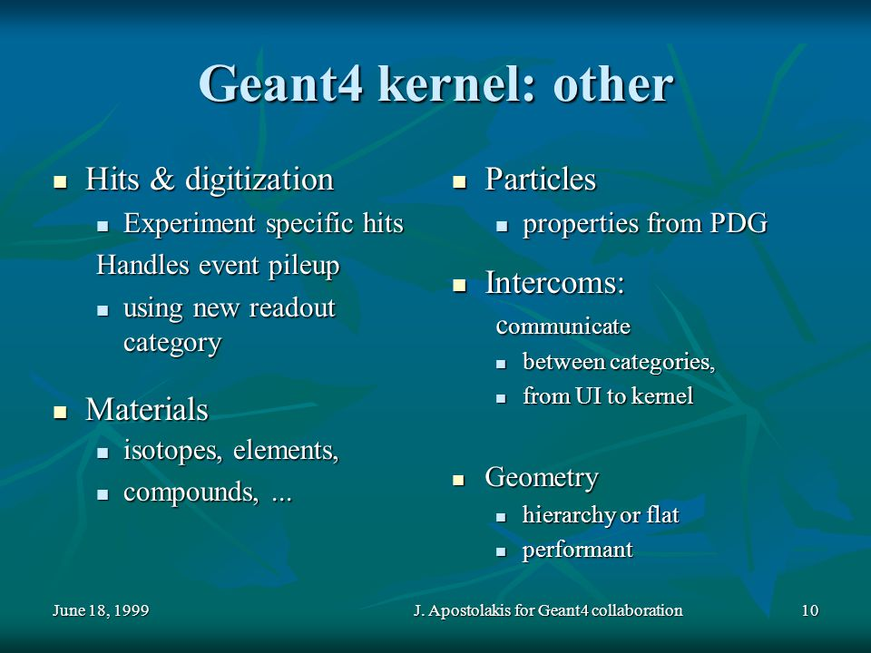 June 18, 1999J. Apostolakis for Geant4 collaboration10 Geant4 kernel: other Hits & digitization Hits & digitization Experiment specific hits Experimen