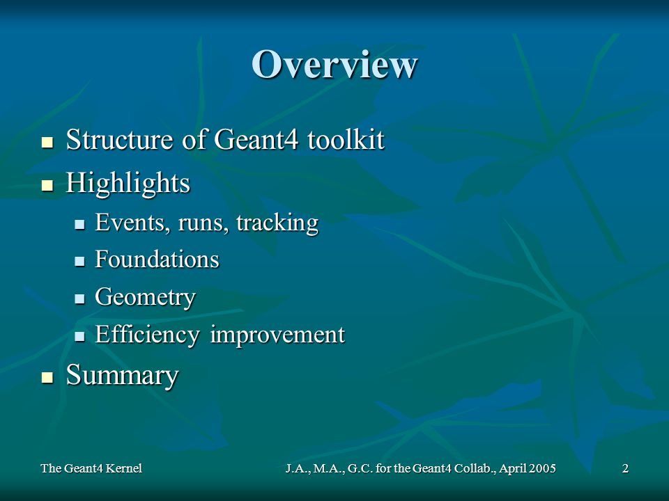 The Geant4 KernelJ.A., M.A., G.C. for the Geant4 Collab., April 20052 Overview Structure of Geant4 toolkit Structure of Geant4 toolkit Highlights High
