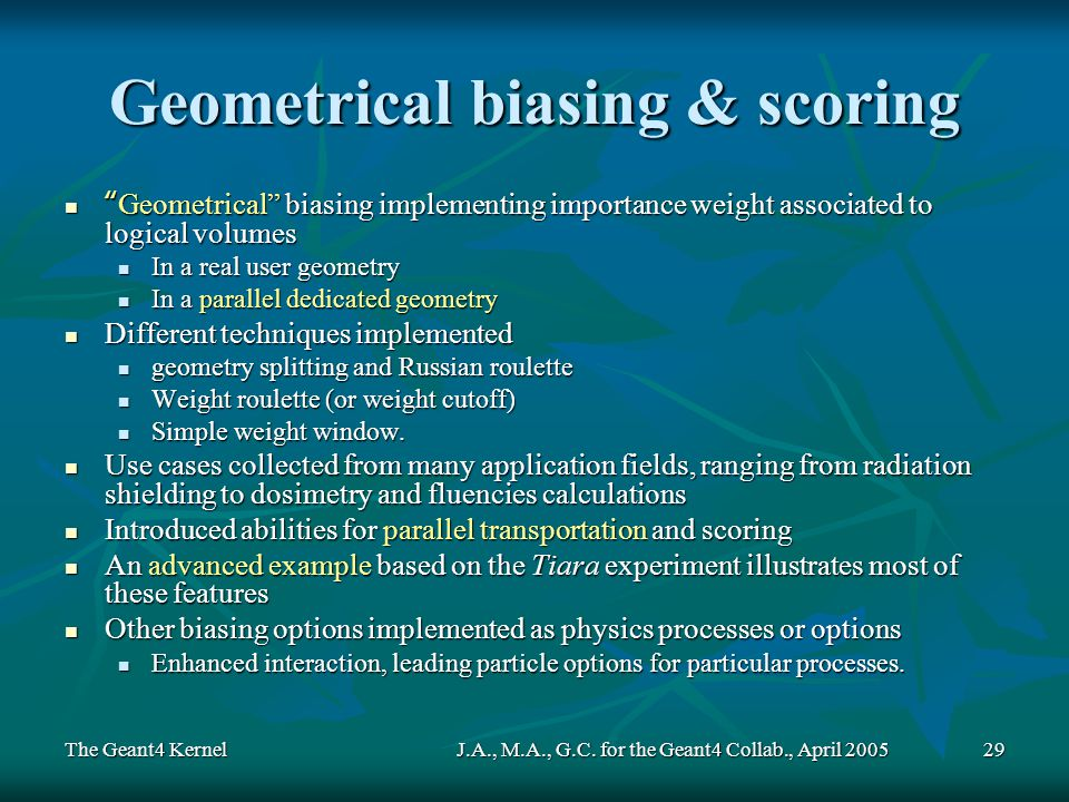 The Geant4 KernelJ.A., M.A., G.C. for the Geant4 Collab., April 200529 Geometrical biasing & scoring Geometrical biasing implementing importance weigh