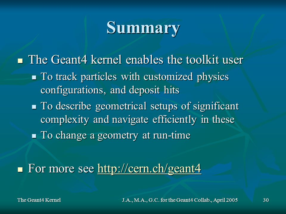 The Geant4 KernelJ.A., M.A., G.C. for the Geant4 Collab., April 200530 Summary The Geant4 kernel enables the toolkit user The Geant4 kernel enables th