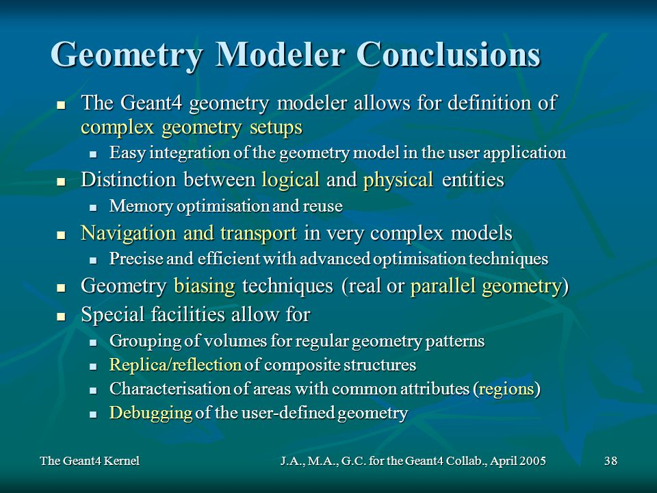 The Geant4 KernelJ.A., M.A., G.C. for the Geant4 Collab., April 200538 Geometry Modeler Conclusions The Geant4 geometry modeler allows for definition
