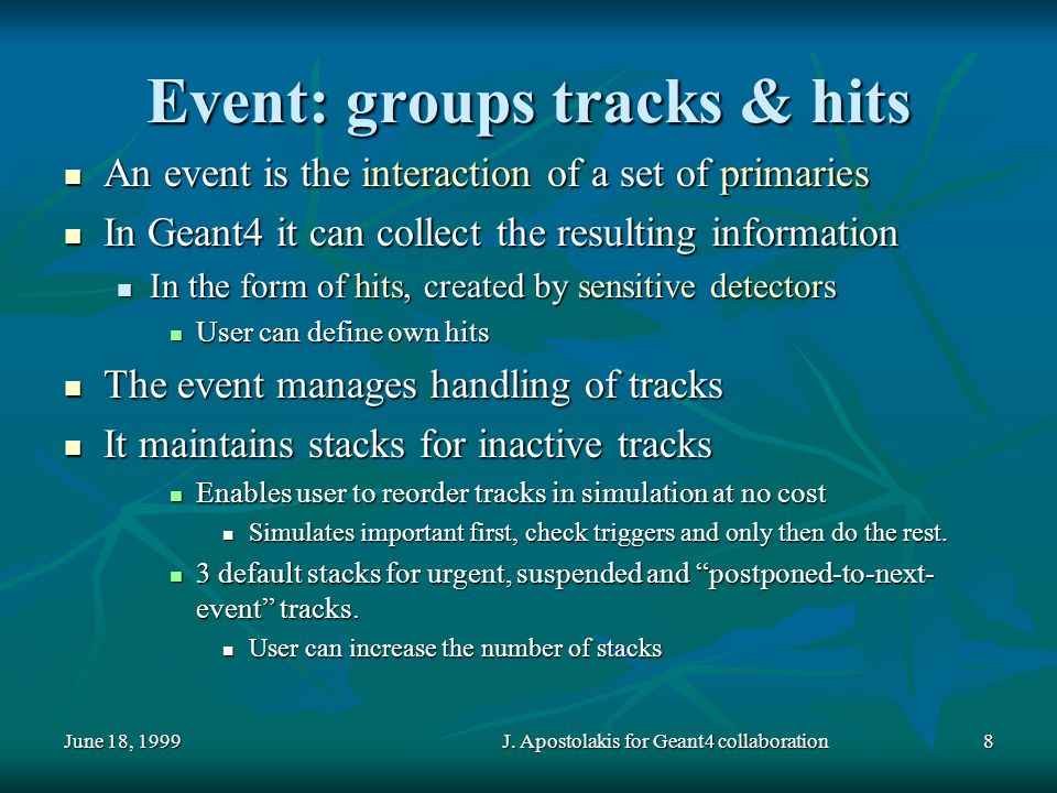 June 18, 1999J. Apostolakis for Geant4 collaboration8 Event: groups tracks & hits An event is the interaction of a set of primaries An event is the in