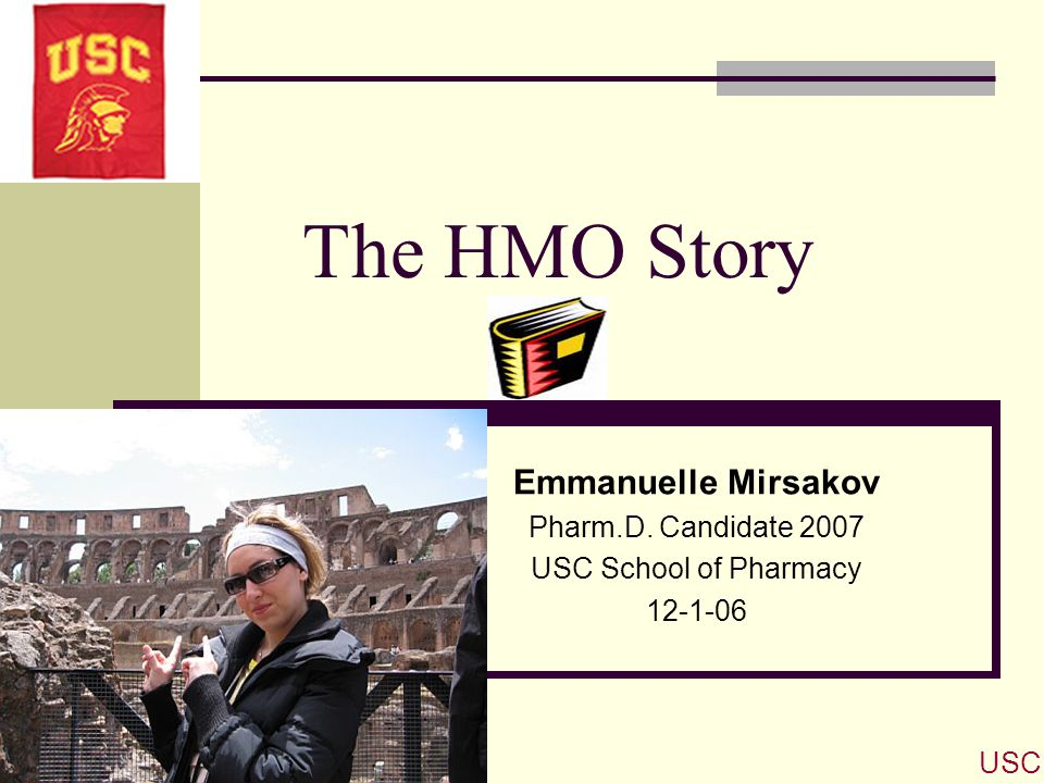 The HMO Story Emmanuelle Mirsakov Pharm.D. Candidate 2007 USC School of Pharmacy 12-1-06 USC