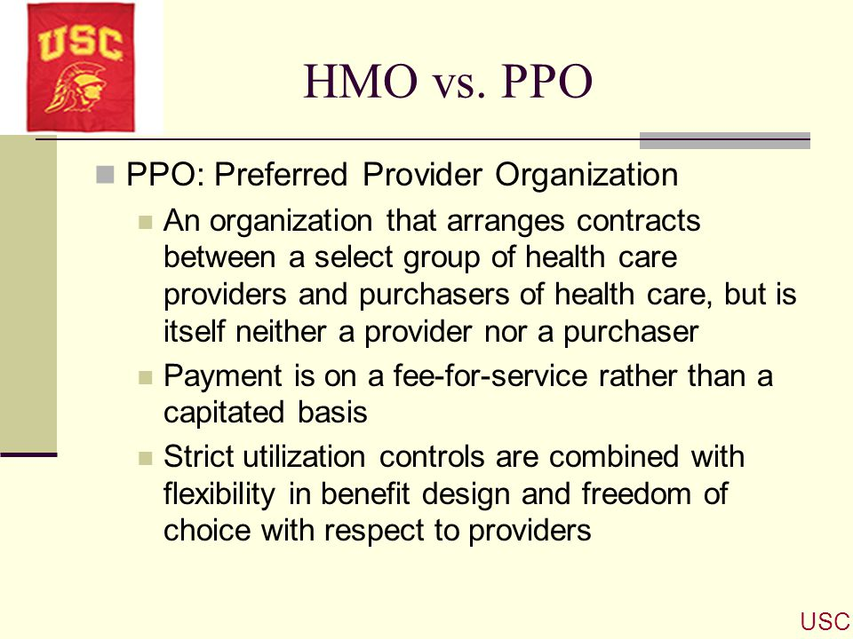 HMO vs. PPO PPO: Preferred Provider Organization An organization that arranges contracts between a select group of health care providers and purchaser