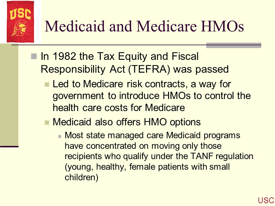 Medicaid and Medicare HMOs In 1982 the Tax Equity and Fiscal Responsibility Act (TEFRA) was passed Led to Medicare risk contracts, a way for governmen