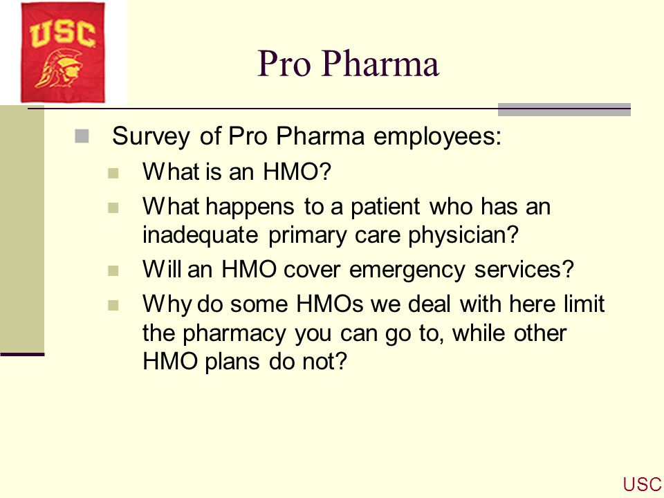 Pro Pharma Survey of Pro Pharma employees: What is an HMO? What happens to a patient who has an inadequate primary care physician? Will an HMO cover e