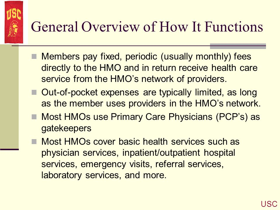 General Overview of How It Functions Members pay fixed, periodic (usually monthly) fees directly to the HMO and in return receive health care service
