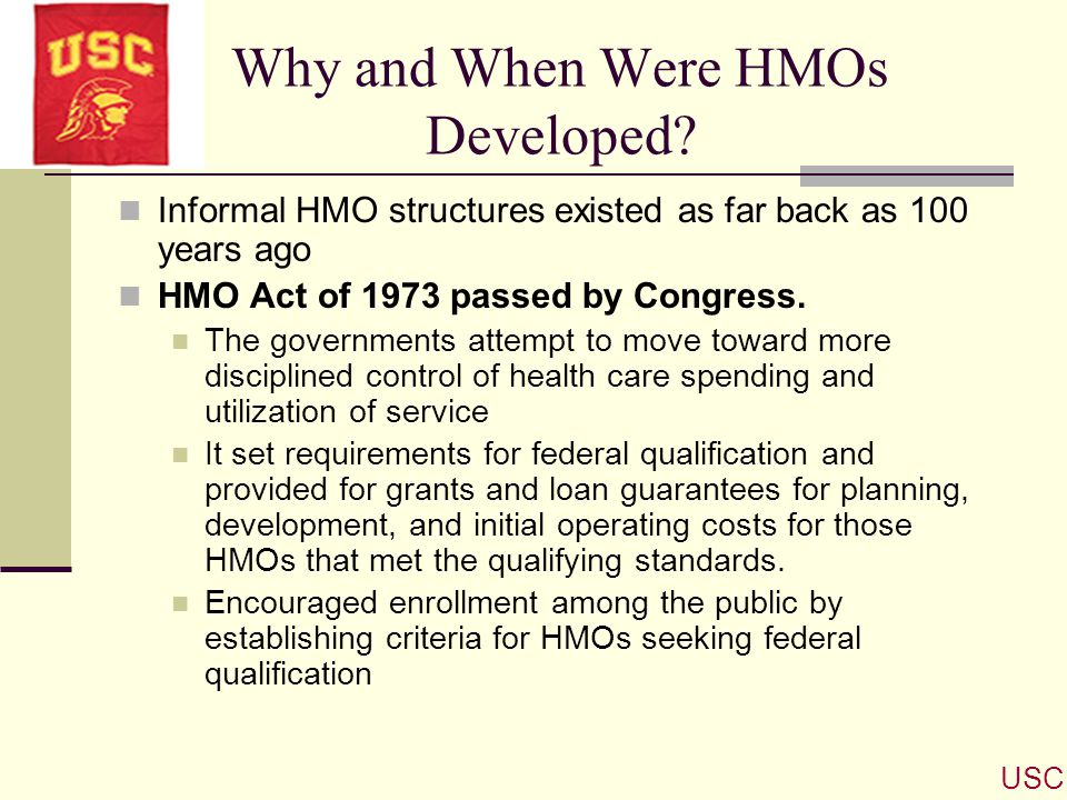 Why and When Were HMOs Developed? Informal HMO structures existed as far back as 100 years ago HMO Act of 1973 passed by Congress. The governments att