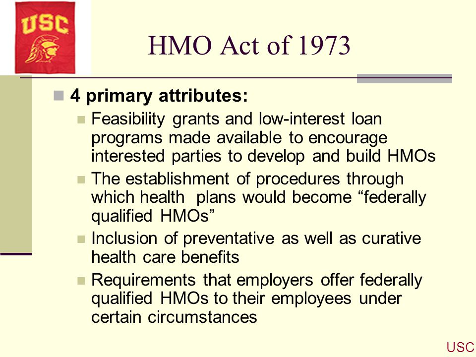 HMO Act of 1973 4 primary attributes: Feasibility grants and low-interest loan programs made available to encourage interested parties to develop and