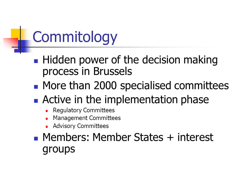 Commitology Hidden power of the decision making process in Brussels More than 2000 specialised committees Active in the implementation phase Regulatory Committees Management Committees Advisory Committees Members: Member States + interest groups
