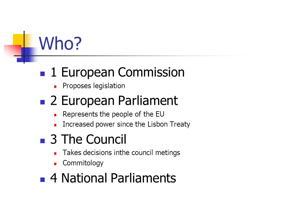 Who? 1 European Commission Proposes legislation 2 European Parliament Represents the people of the EU Increased power since the Lisbon Treaty 3 The Co