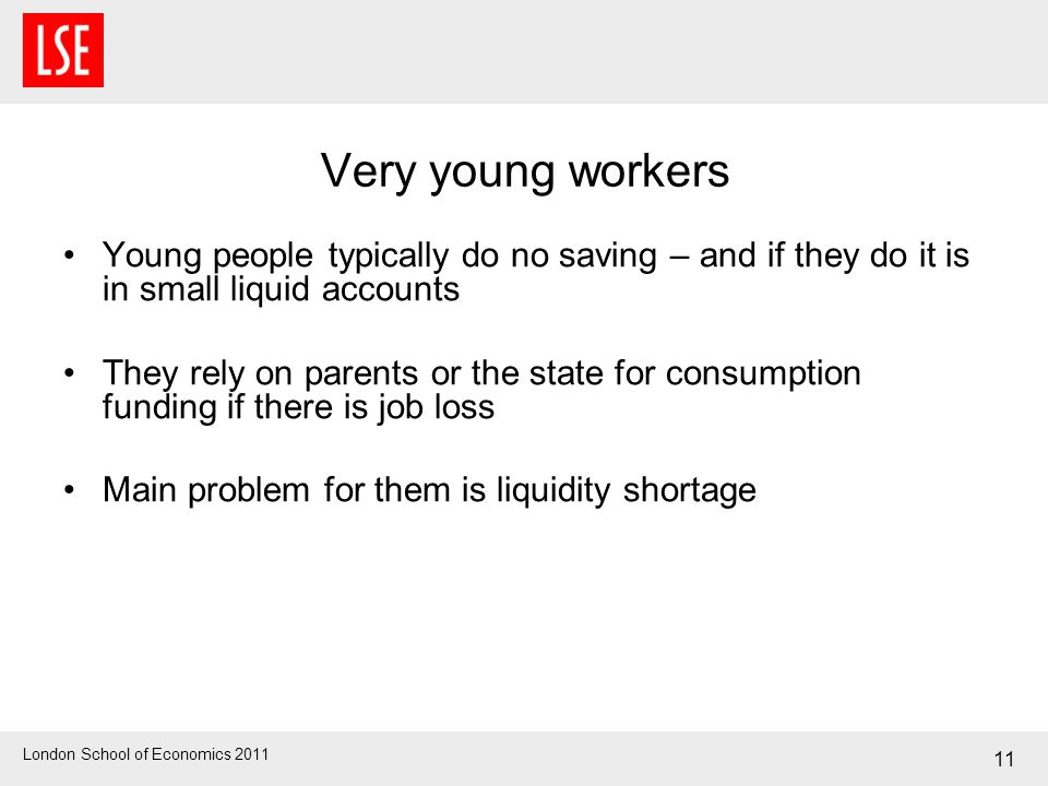 London School of Economics 2011 Very young workers Young people typically do no saving – and if they do it is in small liquid accounts They rely on pa