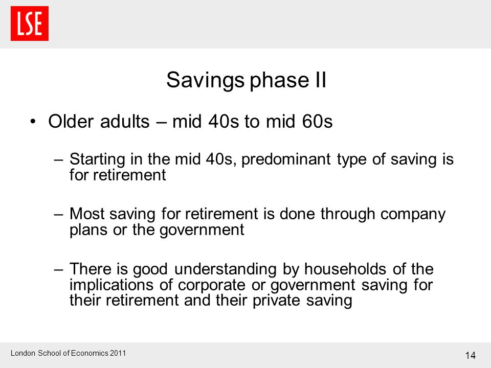 London School of Economics 2011 Savings phase II Older adults – mid 40s to mid 60s –Starting in the mid 40s, predominant type of saving is for retirem