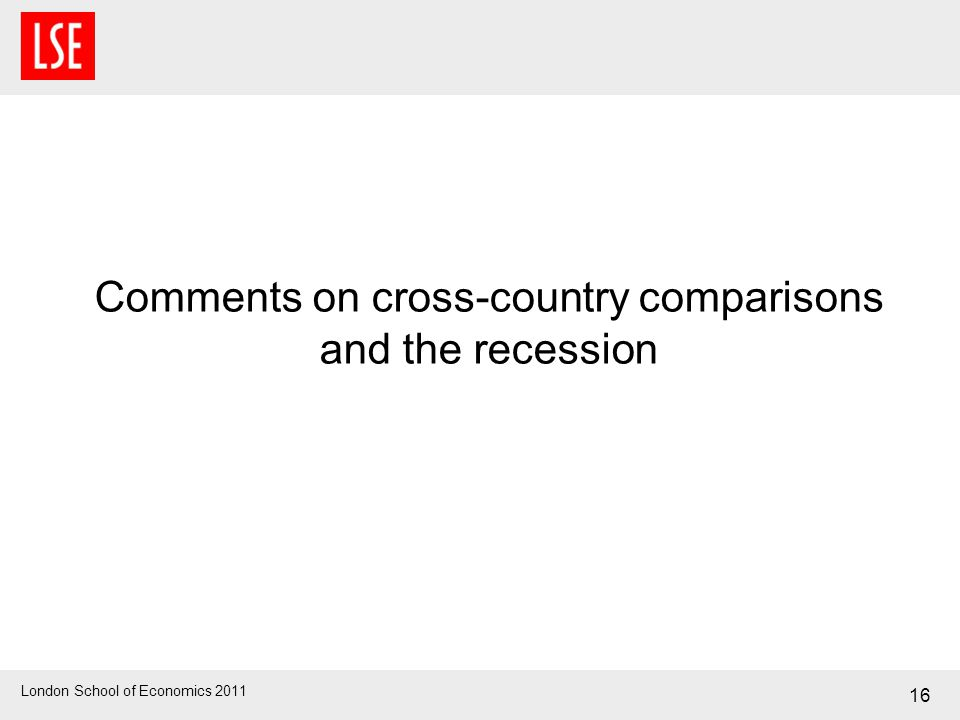 London School of Economics 2011 Comments on cross-country comparisons and the recession 16