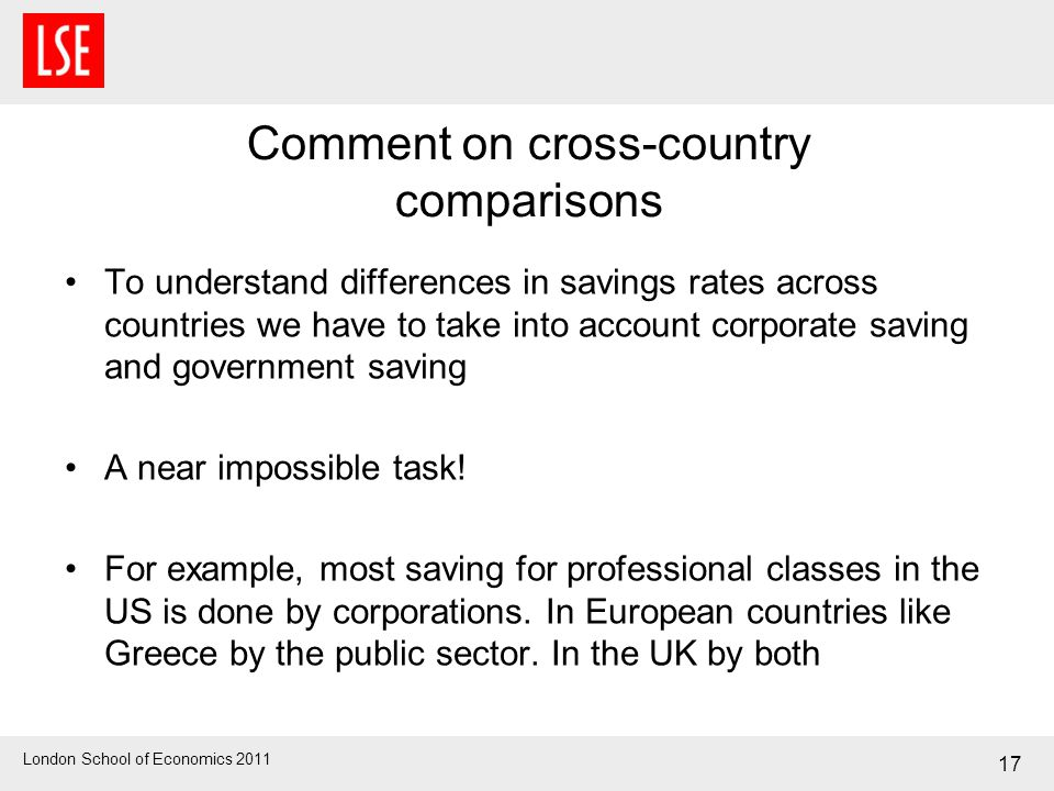 London School of Economics 2011 17 Comment on cross-country comparisons To understand differences in savings rates across countries we have to take in